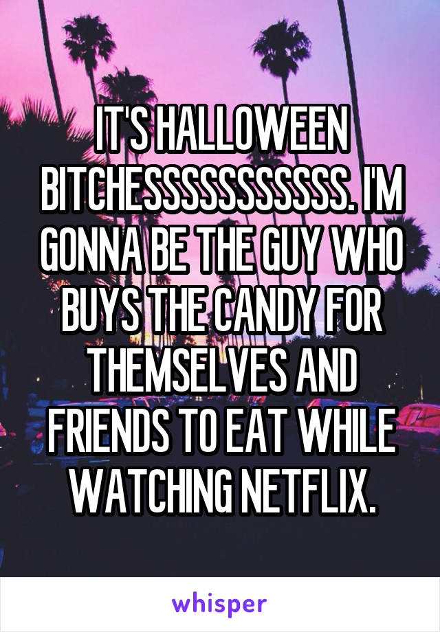 IT'S HALLOWEEN BITCHESSSSSSSSSSS. I'M GONNA BE THE GUY WHO BUYS THE CANDY FOR THEMSELVES AND FRIENDS TO EAT WHILE WATCHING NETFLIX.