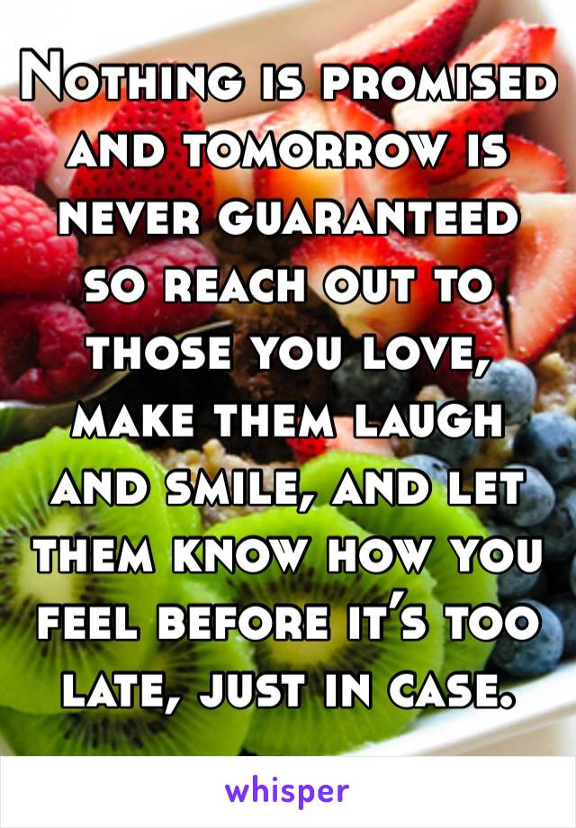 Nothing is promised and tomorrow is never guaranteed so reach out to those you love, make them laugh and smile, and let them know how you feel before it's too late, just in case.