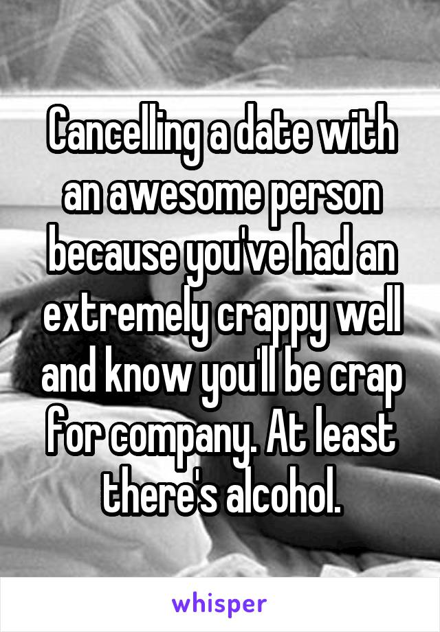 Cancelling a date with an awesome person because you've had an extremely crappy well and know you'll be crap for company. At least there's alcohol.