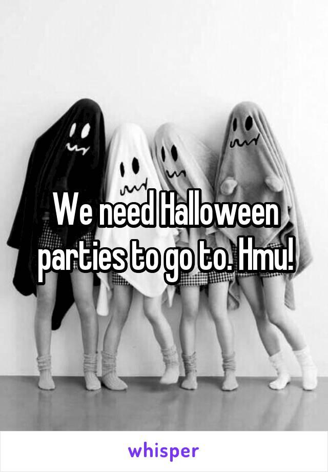We need Halloween parties to go to. Hmu!