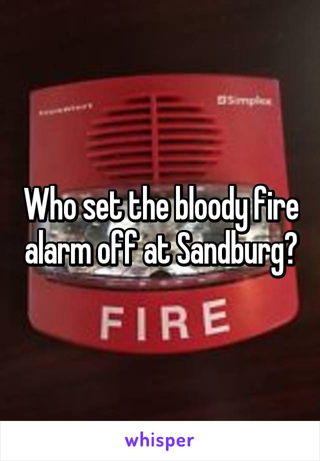 Who set the bloody fire alarm off at Sandburg?