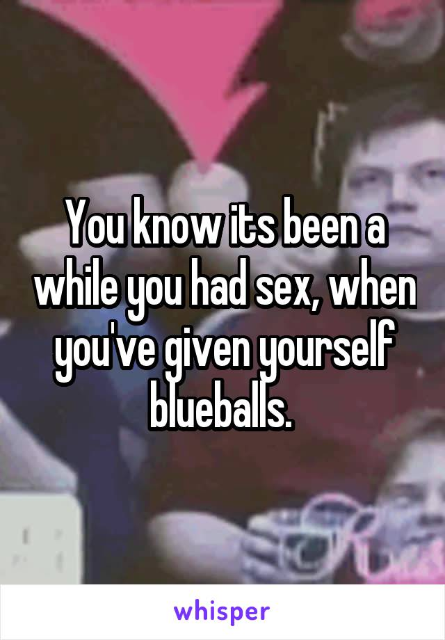 You know its been a while you had sex, when you've given yourself blueballs.