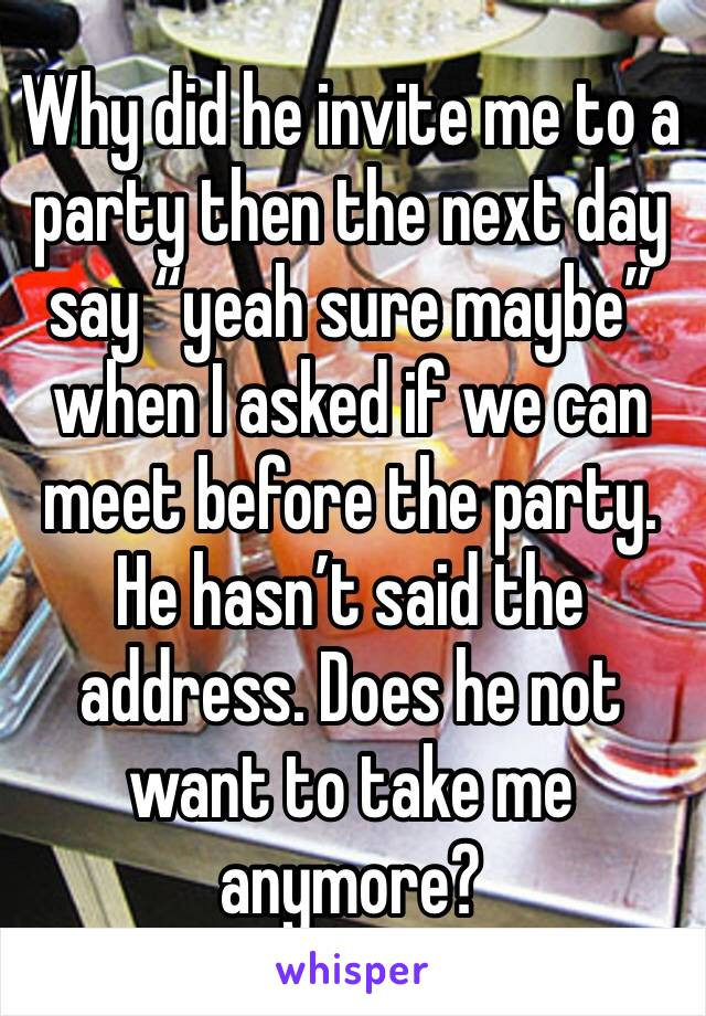 """Why did he invite me to a party then the next day say """"yeah sure maybe"""" when I asked if we can meet before the party. He hasn't said the address. Does he not want to take me anymore?"""