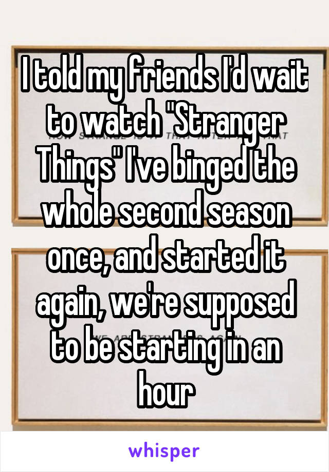 """I told my friends I'd wait to watch """"Stranger Things"""" I've binged the whole second season once, and started it again, we're supposed to be starting in an hour"""