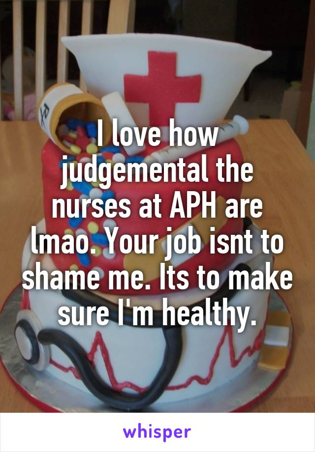 I love how judgemental the nurses at APH are lmao. Your job isnt to shame me. Its to make sure I'm healthy.