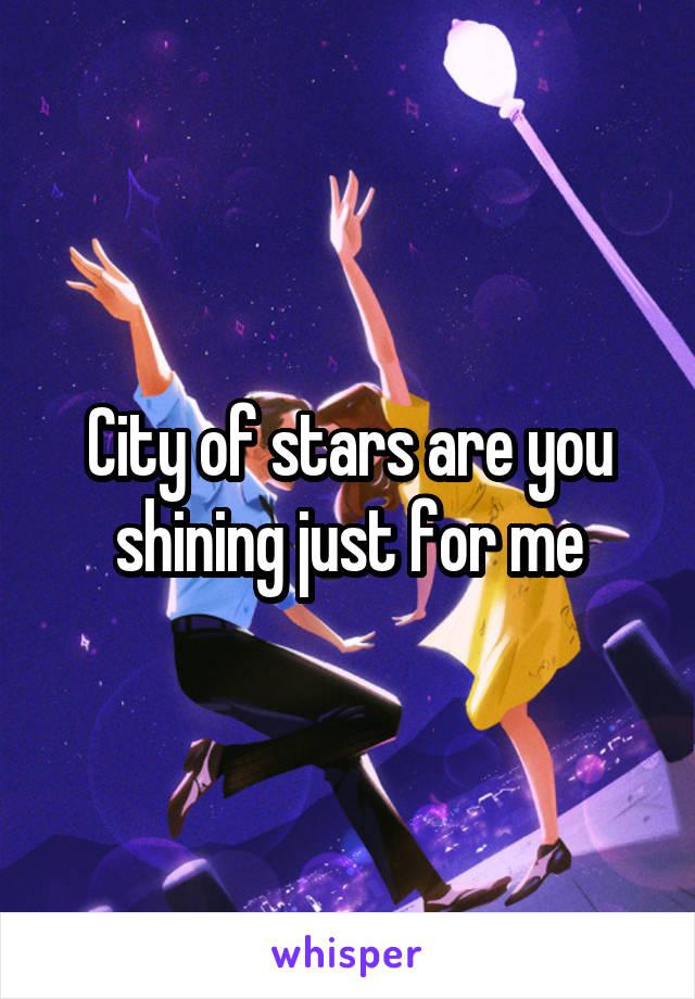 City of stars are you shining just for me