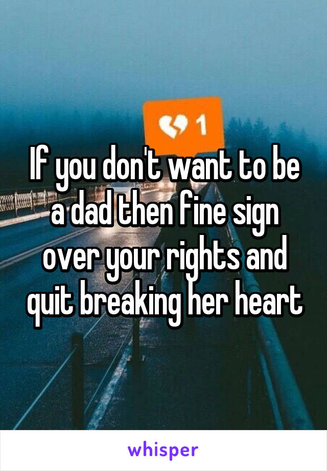If you don't want to be a dad then fine sign over your rights and quit breaking her heart