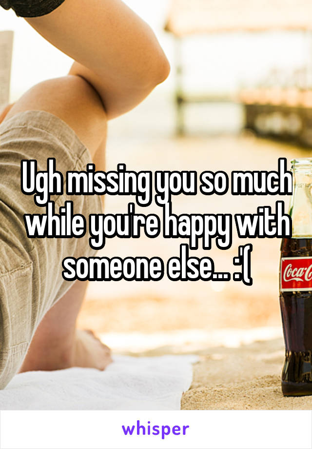 Ugh missing you so much while you're happy with someone else... :'(
