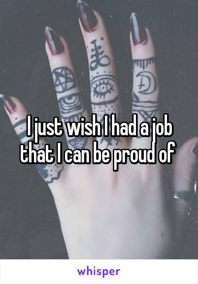 I just wish I had a job that I can be proud of