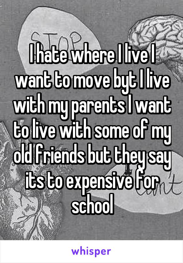 I hate where I live I want to move byt I live with my parents I want to live with some of my old friends but they say its to expensive for school