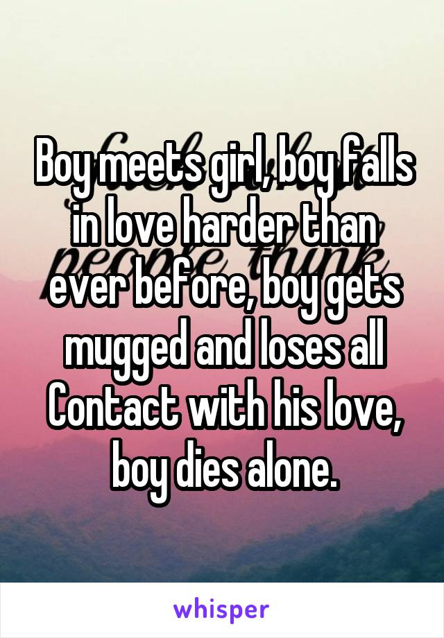 Boy meets girl, boy falls in love harder than ever before, boy gets mugged and loses all Contact with his love, boy dies alone.