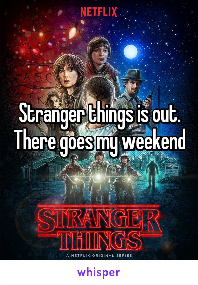 Stranger things is out. There goes my weekend