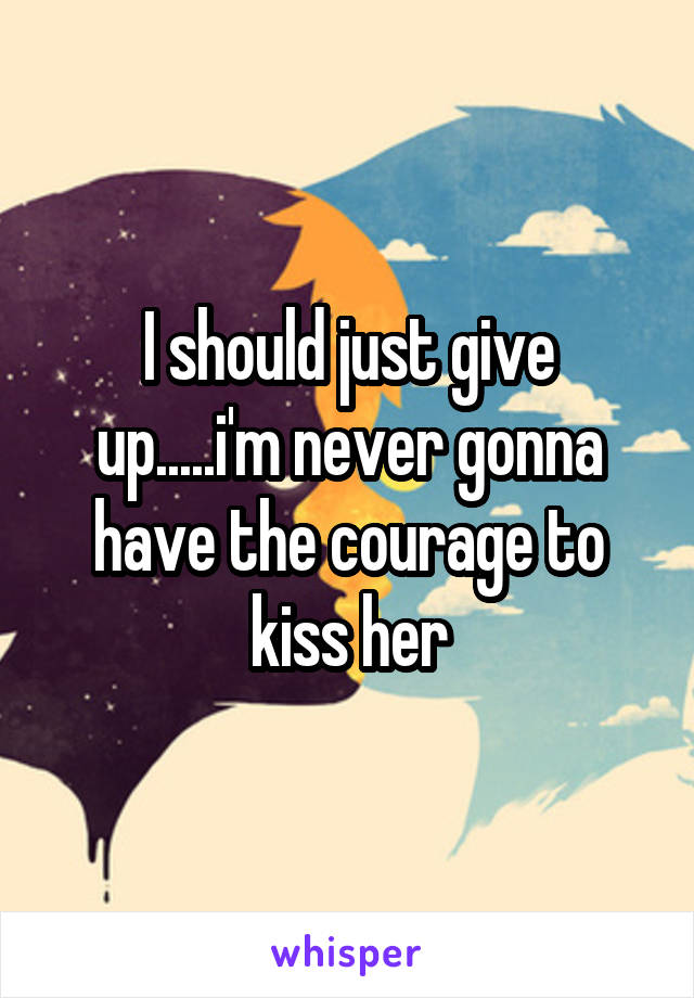 I should just give up.....i'm never gonna have the courage to kiss her
