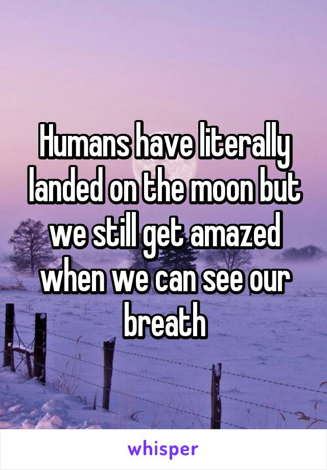 Humans have literally landed on the moon but we still get amazed when we can see our breath