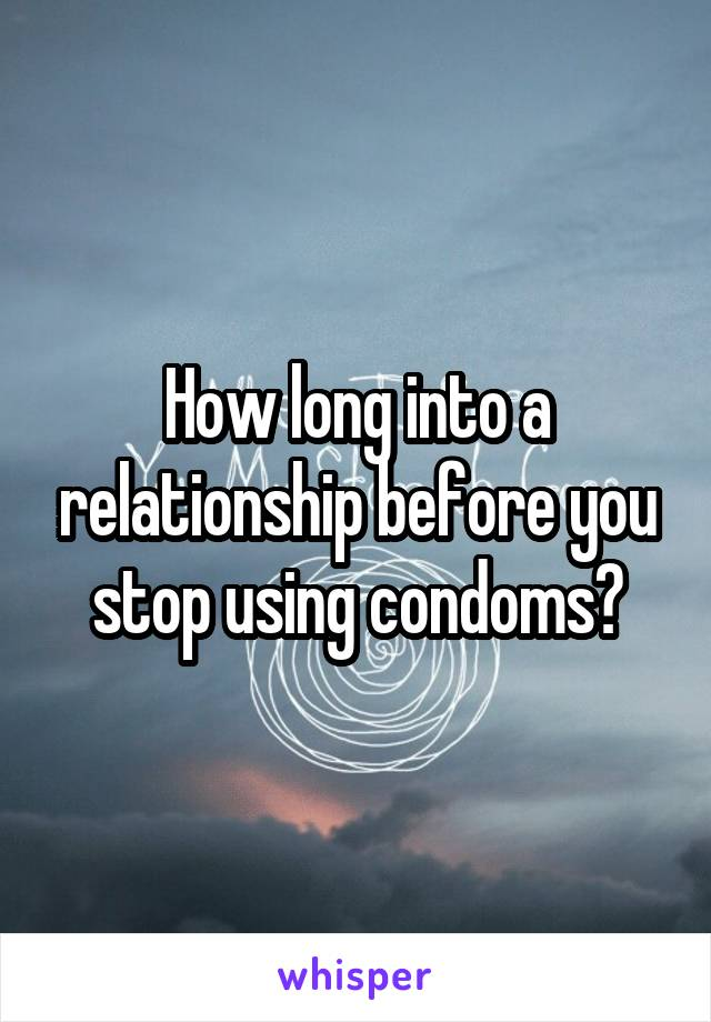 How long into a relationship before you stop using condoms?