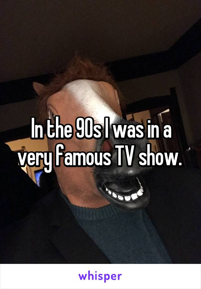 In the 90s I was in a very famous TV show.