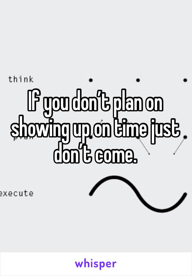 If you don't plan on showing up on time just don't come.