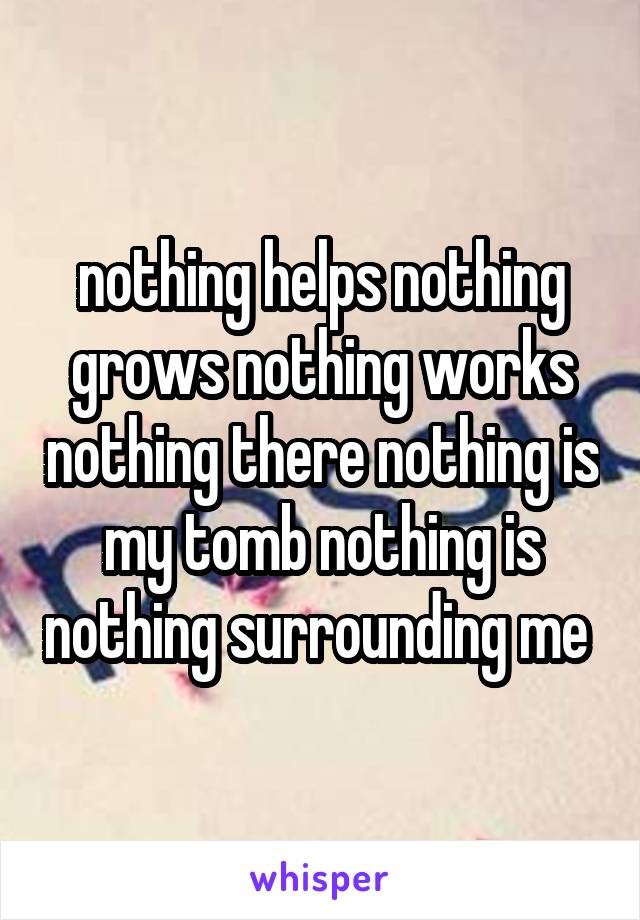 nothing helps nothing grows nothing works nothing there nothing is my tomb nothing is nothing surrounding me