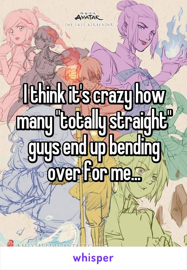 "I think it's crazy how many ""totally straight"" guys end up bending over for me..."