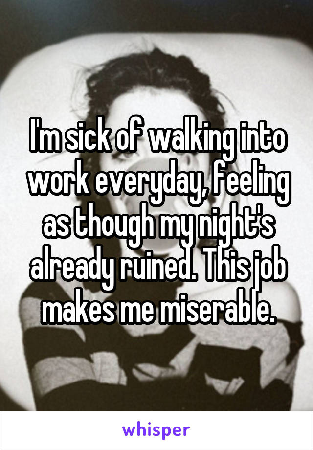 I'm sick of walking into work everyday, feeling as though my night's already ruined. This job makes me miserable.