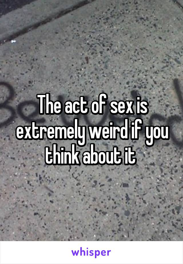 The act of sex is extremely weird if you think about it
