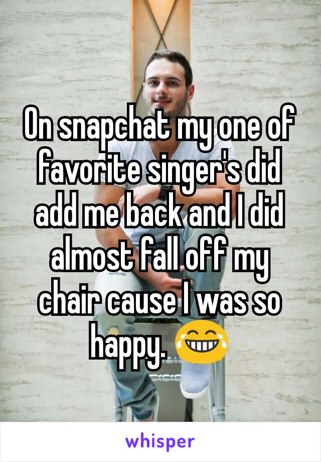 On snapchat my one of  favorite singer's did add me back and I did almost fall off my chair cause I was so happy. 😂