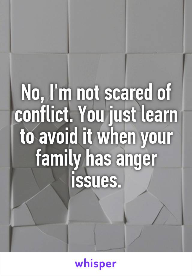 No, I'm not scared of conflict. You just learn to avoid it when your family has anger issues.