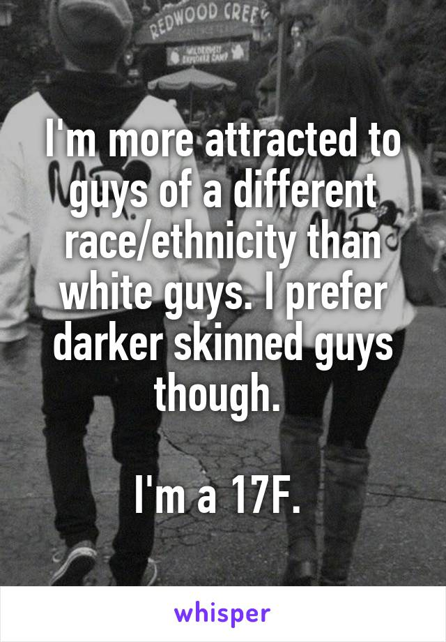 I'm more attracted to guys of a different race/ethnicity than white guys. I prefer darker skinned guys though.   I'm a 17F.