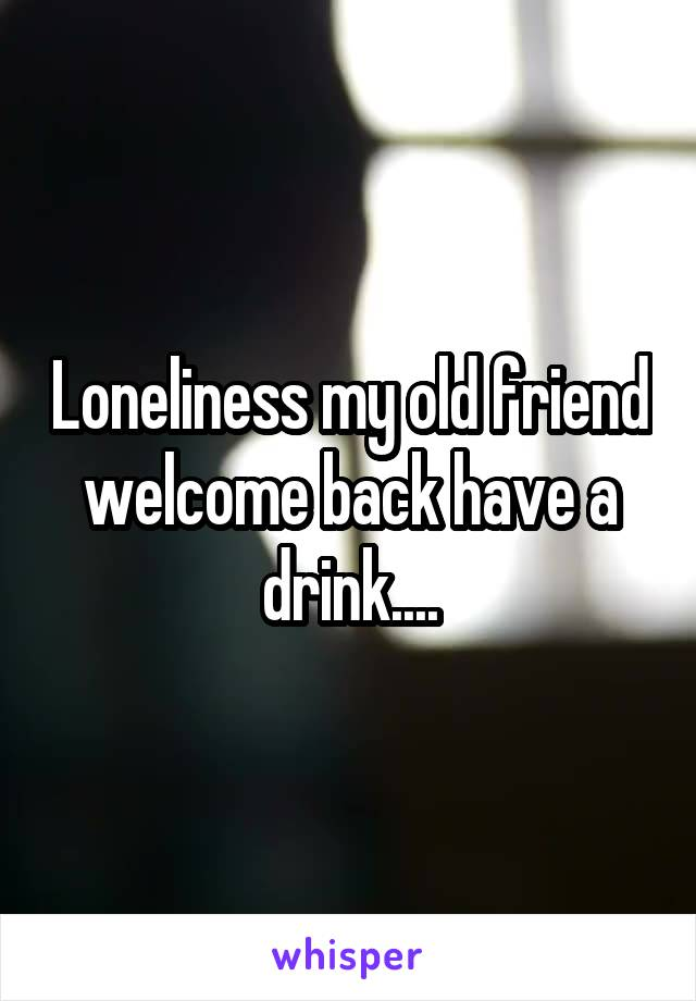 Loneliness my old friend welcome back have a drink....
