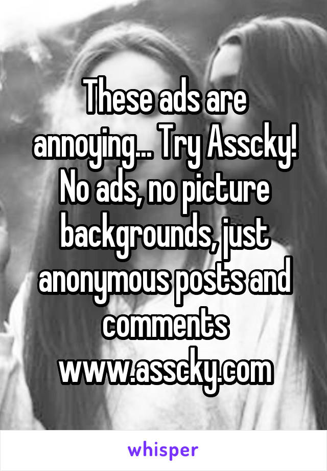 These ads are annoying... Try Asscky! No ads, no picture backgrounds, just anonymous posts and comments www.asscky.com