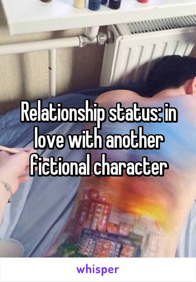 Relationship status: in love with another fictional character