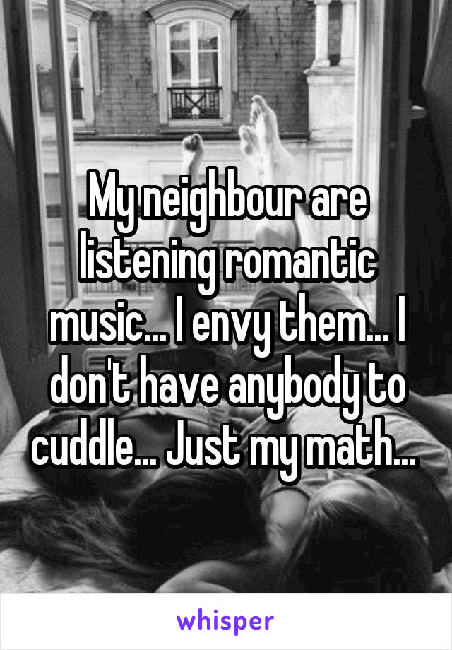 My neighbour are listening romantic music... I envy them... I don't have anybody to cuddle... Just my math...