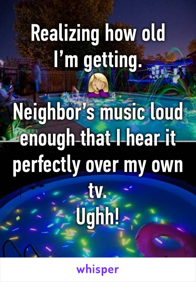 Realizing how old I'm getting.  🤦🏼‍♀️ Neighbor's music loud enough that I hear it perfectly over my own tv.  Ughh!