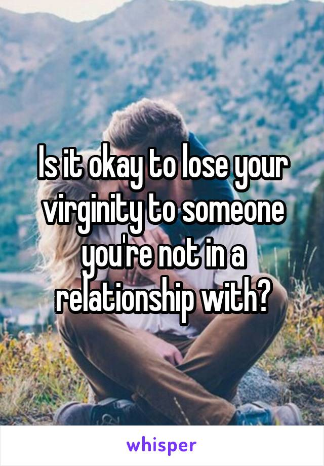 Is it okay to lose your virginity to someone you're not in a relationship with?