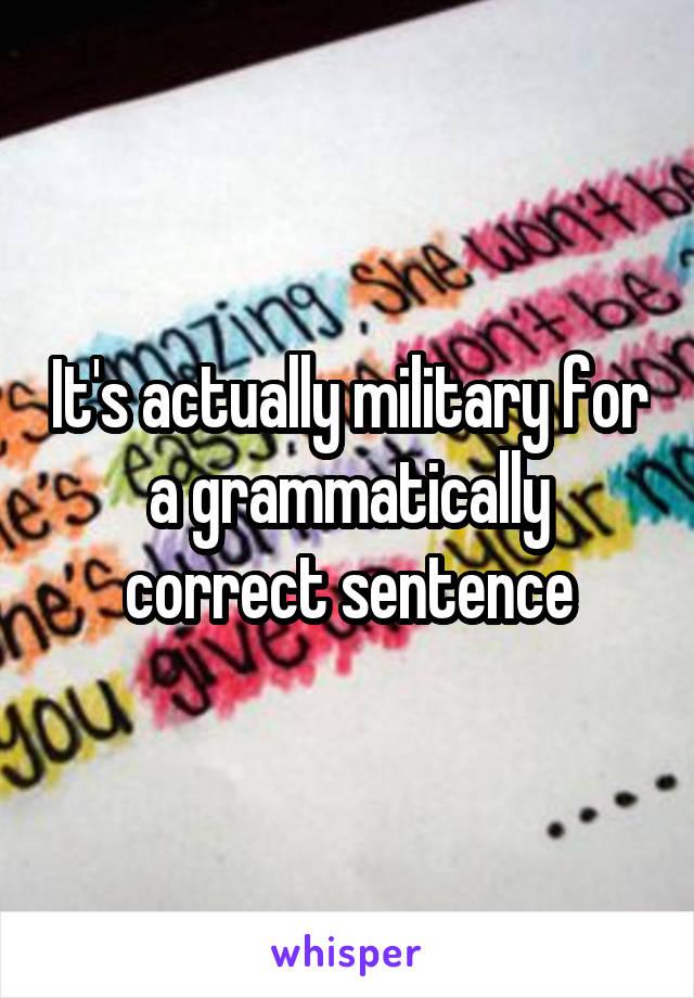 It's actually military for a grammatically correct sentence