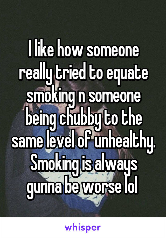 I like how someone really tried to equate smoking n someone being chubby to the same level of unhealthy. Smoking is always gunna be worse lol
