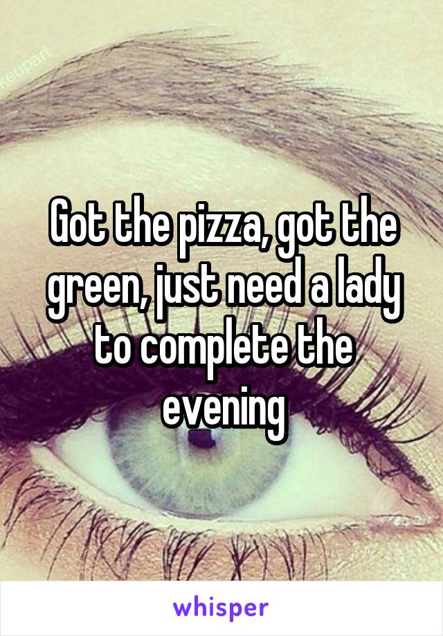 Got the pizza, got the green, just need a lady to complete the evening
