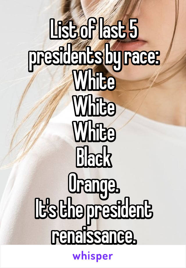 List of last 5 presidents by race: White White White Black Orange. It's the president renaissance.