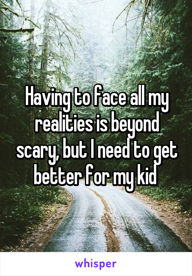 Having to face all my realities is beyond scary, but I need to get better for my kid