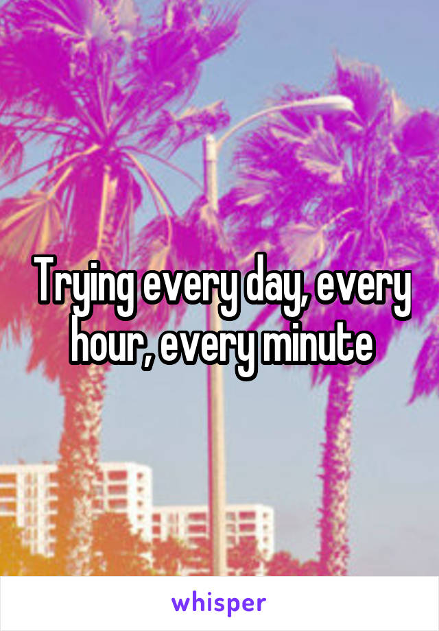 Trying every day, every hour, every minute