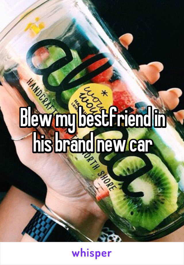 Blew my bestfriend in his brand new car