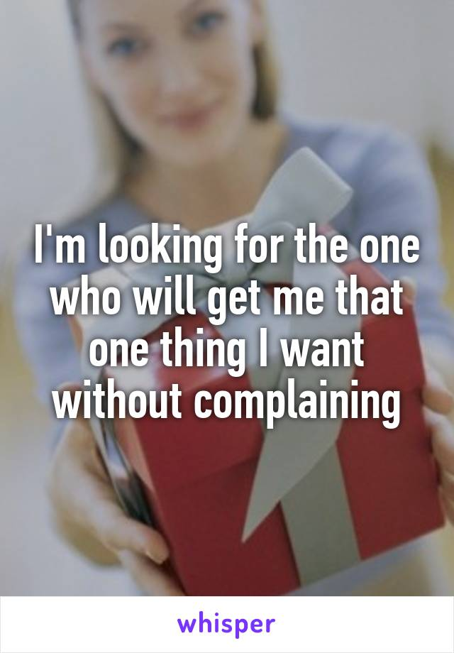 I'm looking for the one who will get me that one thing I want without complaining