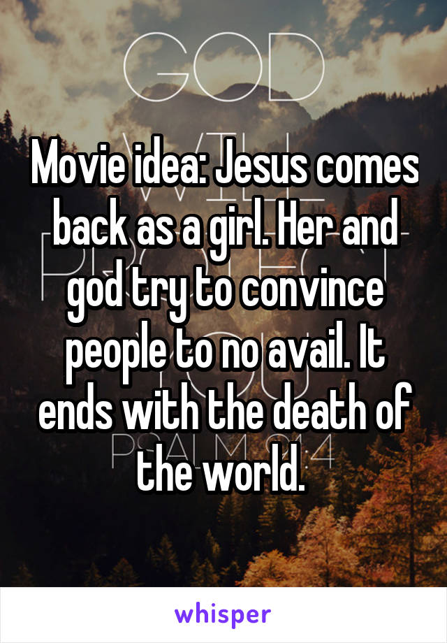 Movie idea: Jesus comes back as a girl. Her and god try to convince people to no avail. It ends with the death of the world.