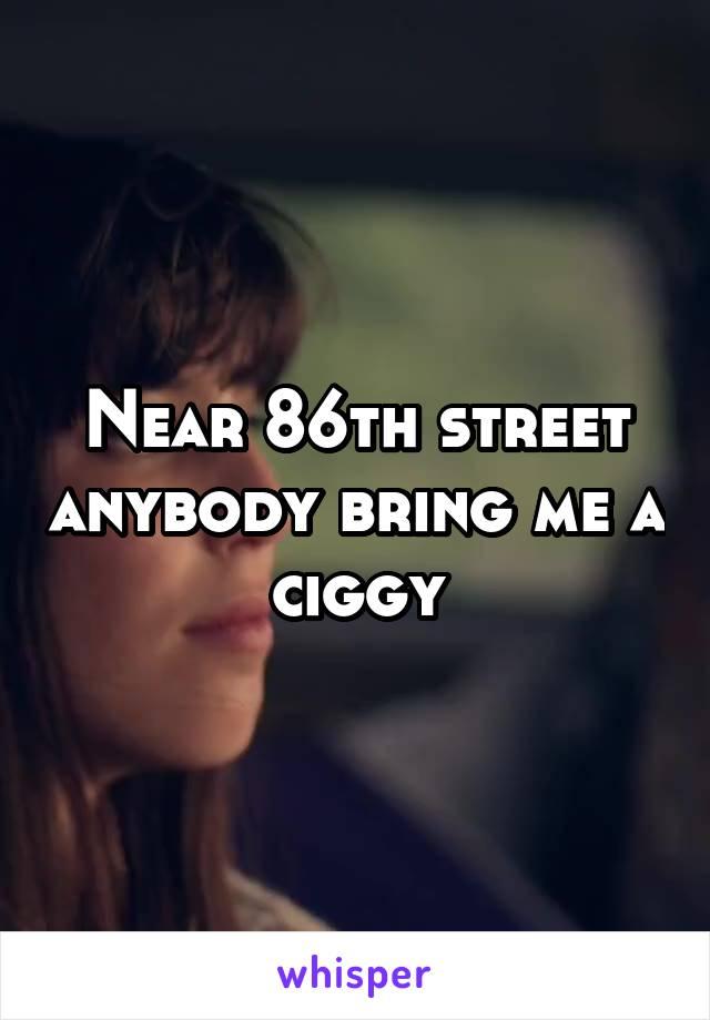 Near 86th street anybody bring me a ciggy