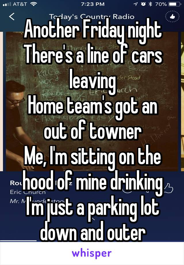 Another Friday night There's a line of cars leaving Home team's got an out of towner Me, I'm sitting on the hood of mine drinking I'm just a parking lot down and outer