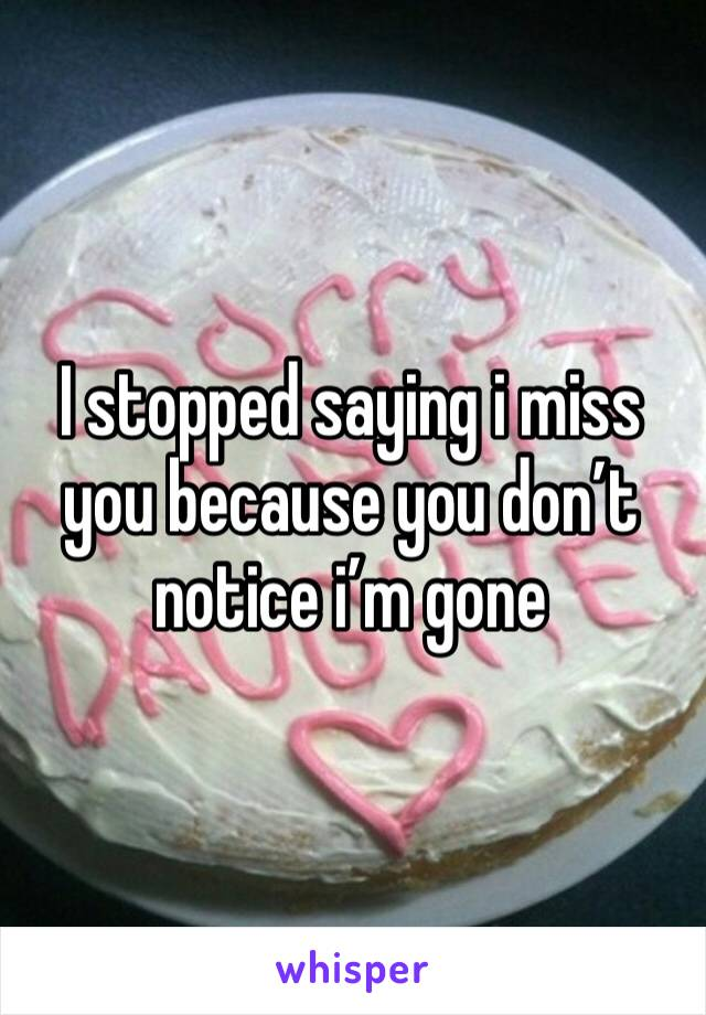 I stopped saying i miss you because you don't notice i'm gone