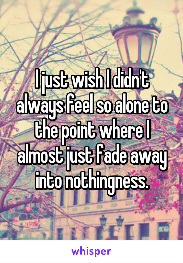 I just wish I didn't always feel so alone to the point where I almost just fade away into nothingness.