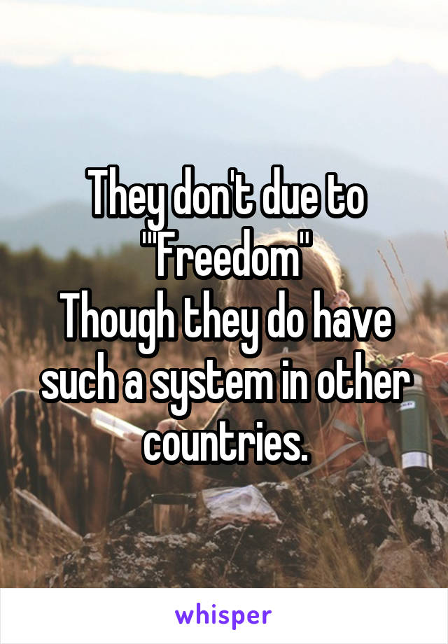 """They don't due to """"'Freedom"""" Though they do have such a system in other countries."""