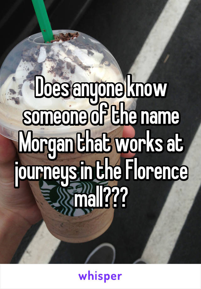 Does anyone know someone of the name Morgan that works at journeys in the Florence mall???