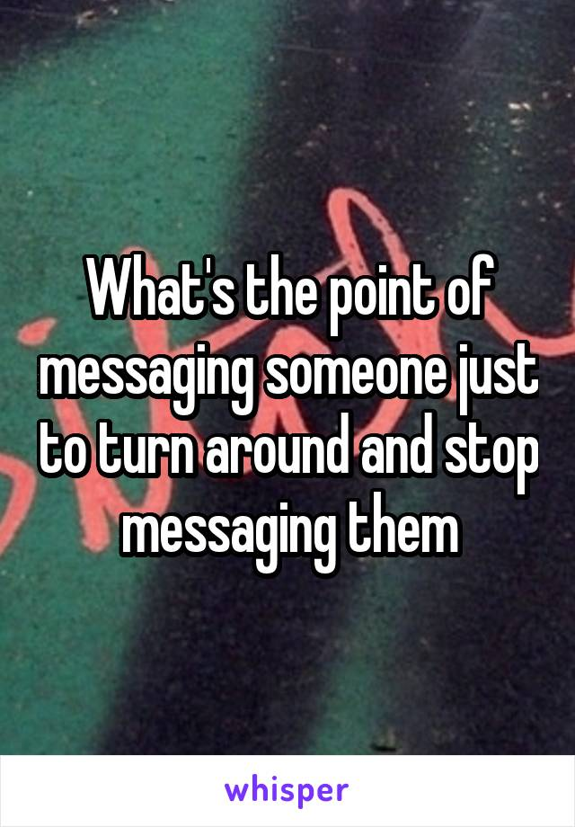 What's the point of messaging someone just to turn around and stop messaging them